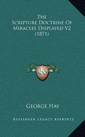The Scripture Doctrine of Miracles Displayed V2 (1871) by George Hay