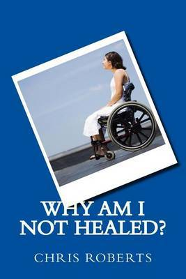 Why Am I Not Healed? by Chris Roberts