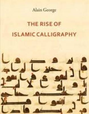 The Rise of Islamic Calligraphy by Alain George