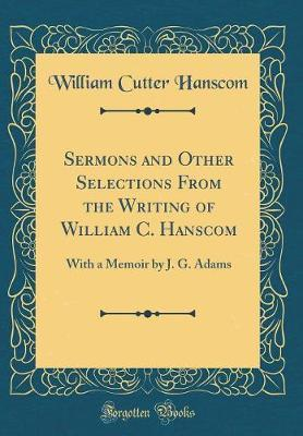 Sermons and Other Selections from the Writing of William C. Hanscom by William Cutter Hanscom