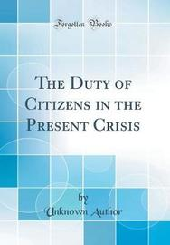 The Duty of Citizens in the Present Crisis (Classic Reprint) by Unknown Author image