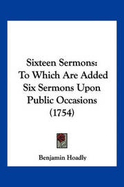 Sixteen Sermons: To Which Are Added Six Sermons Upon Public Occasions (1754) by Benjamin Hoadly