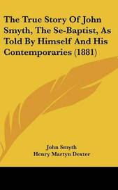 The True Story of John Smyth, the Se-Baptist, as Told by Himself and His Contemporaries (1881) by Henry Martyn Dexter