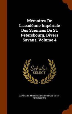Memoires de L'Academie Imperiale Des Sciences de St. Petersbourg. Divers Savans, Volume 4