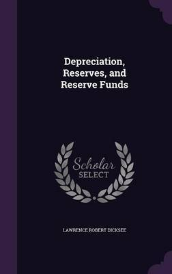 Depreciation, Reserves, and Reserve Funds by Lawrence Robert Dicksee