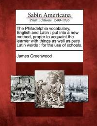 The Philadelphia Vocabulary, English and Latin: Put Into a New Method, Proper to Acquaint the Learner with Things as Well as Pure Latin Words: For the by James Greenwood
