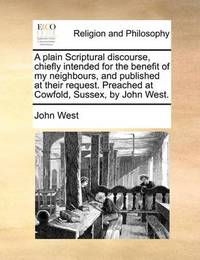 A Plain Scriptural Discourse, Chiefly Intended for the Benefit of My Neighbours, and Published at Their Request. Preached at Cowfold, Sussex, by John West by John West