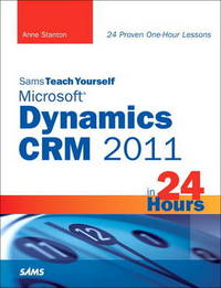 Sams Teach Yourself Microsoft Dynamics CRM 2011 in 24 Hours by Anne Stanton