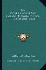 The Cavalier Songs and Ballads of England from 1642 to 1684 (1863) by Charles Mackay