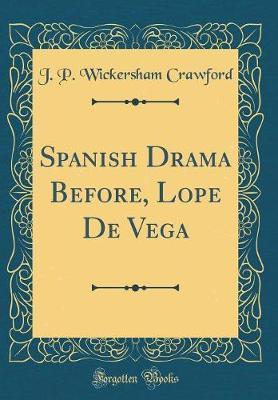 Spanish Drama Before, Lope de Vega (Classic Reprint) by J P Wickersham Crawford image
