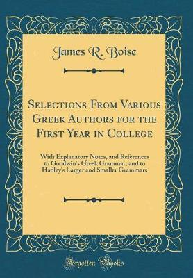 Selections from Various Greek Authors for the First Year in College by James R Boise