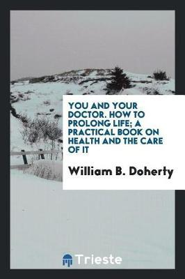 You and Your Doctor. How to Prolong Life; A Practical Book on Health and the Care of It by William B Doherty