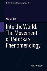 Into the World: The Movement of Patocka's Phenomenology by Martin Ritter