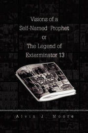 Visions of a Self-Named Prophet or the Legend of Exterminator 13 by Alvin J. Moore image