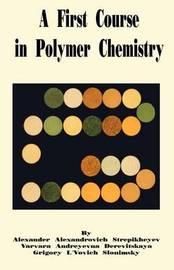 A First Course in Polymer Chemistry by Alexander A. Stepikheyev