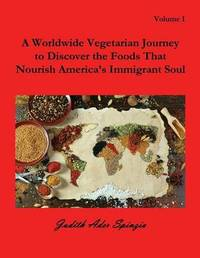 A Worldwide Vegetarian Journey to Discover the Foods That Nourish America's Immigrant Soul by Judith Ader Spinzia