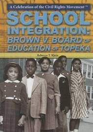 School Integration: Brown V. Board of Education of Topeka by Rebecca T Klein
