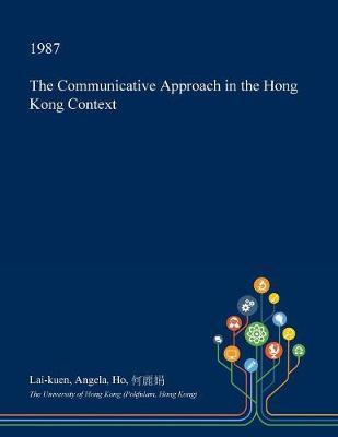 The Communicative Approach in the Hong Kong Context by Lai-Kuen Angela Ho