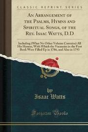 An Arrangement of the Psalms, Hymns and Spiritual Songs, of the REV. Isaac Watts, D.D by Isaac Watts