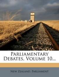 Parliamentary Debates, Volume 10... by New Zealand Parliament