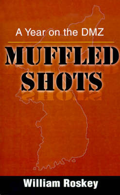 Muffled Shots: A Year on the DMZ by William Roskey