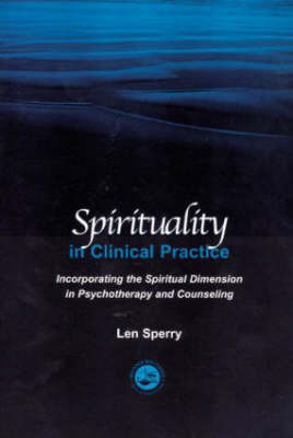 Spirituality in Clinical Practice: Incorporating the Spiritual Dimension in Psychotherapy and Counseling by Len Sperry
