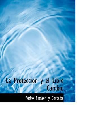 La Proteccion y El Libre Cambio by Pedro EstasAcn y Cortada