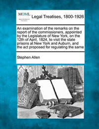 An Examination of the Remarks on the Report of the Commissioners, Appointed by the Legislature of New York, on the 12th of April, 1824, to Visit the State Prisons at New York and Auburn, and the ACT Proposed for Regulating the Same by Stephen Allen