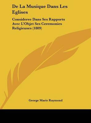 de La Musique Dans Les Eglises: Consideree Dans Ses Rapports Avec L'Objet Ses Ceremonies Religieuses (1809) by George-Marie Raymond image