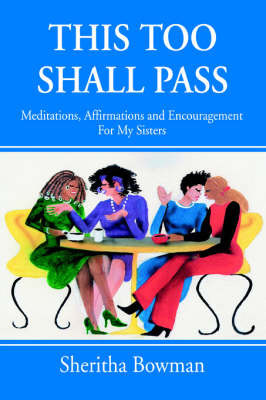 This Too Shall Pass: Meditations, Affirmations and Encouragement for My Sisters by Sheritha Bowman