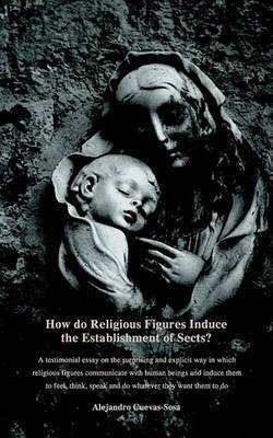 How Do Religious Figures Induce the Establishment of Sects? - At Estimonial Essay on the Surprising and Explicit Way in Which Religious Figures Commun by Alejandro Cuevas Sosa