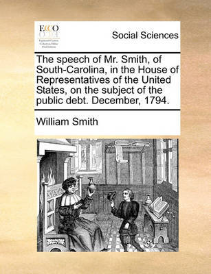 The Speech of Mr. Smith, of South-Carolina, in the House of Representatives of the United States, on the Subject of the Public Debt. December, 1794 by William Smith