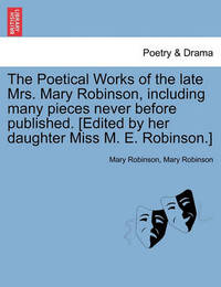 The Poetical Works of the Late Mrs. Mary Robinson, Including Many Pieces Never Before Published. [Edited by Her Daughter Miss M. E. Robinson.] by Mary Robinson