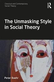 The Unmasking Style in Social Theory by Peter Baehr