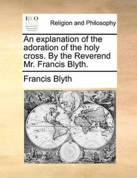 An Explanation of the Adoration of the Holy Cross. by the Reverend Mr. Francis Blyth. by Francis Blyth