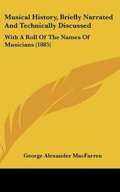 Musical History, Briefly Narrated and Technically Discussed: With a Roll of the Names of Musicians (1885) by George Alexander Macfarren