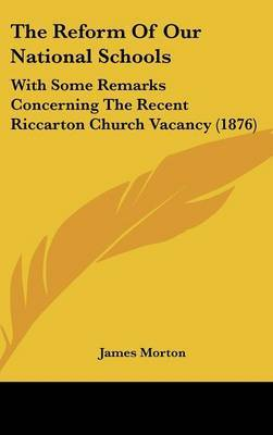 The Reform of Our National Schools: With Some Remarks Concerning the Recent Riccarton Church Vacancy (1876) by James Morton image