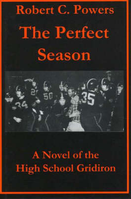Perfect Season: A Novel of the High School Gridiron by Robert C. Powers
