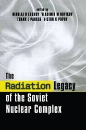 The Radiation Legacy of the Soviet Nuclear Complex by Nikolai N. Egorov