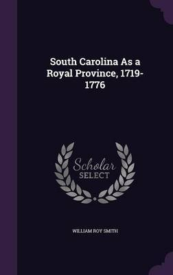 South Carolina as a Royal Province, 1719-1776 by William Roy Smith image
