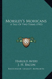 Mobsley's Mohicans: A Tale of Two Terms (1902) by Harold Avery