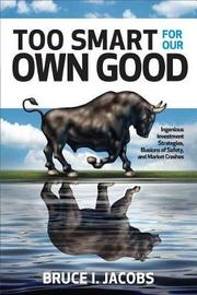 Too Smart for Our Own Good: Ingenious Investment Strategies, Illusions of Safety, and Market Crashes by Bruce I Jacobs