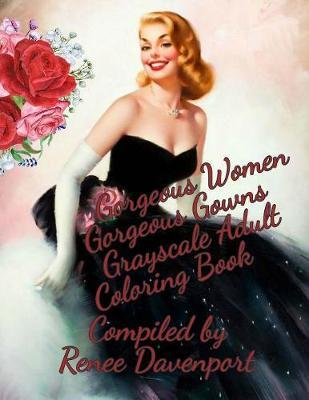 Gorgeous Women Gorgeous Gowns Grayscale Adult Coloring Book by Renee Davenport