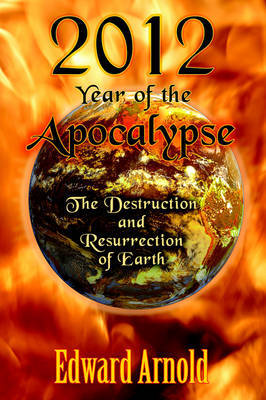 2012 - Year of the Apocalypse: The Destruction and Resurrection of Earth by Edward Arnold image