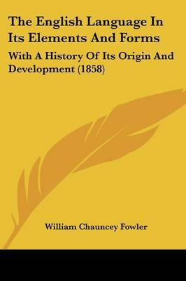 The English Language In Its Elements And Forms: With A History Of Its Origin And Development (1858) by William Chauncey Fowler image