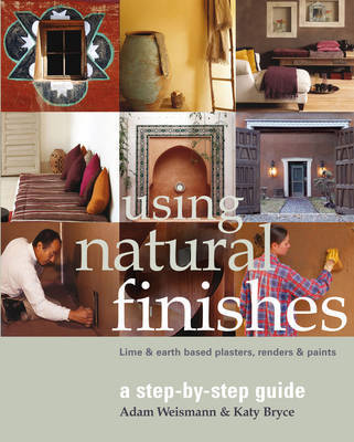 Using Natural Finishes: Lime and Clay Based Plasters, Renders and Paints - A Step-by-Step Guide by Adam Weismann