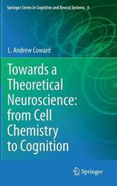 Towards a Theoretical Neuroscience: from Cell Chemistry to Cognition by L.Andrew Coward