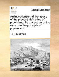 An Investigation of the Cause of the Present High Price of Provisions. by the Author of the Essay on the Principle of Population. by T.R. Malthus