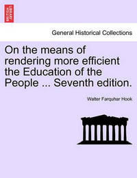 On the Means of Rendering More Efficient the Education of the People ... Seventh Edition. by Walter Farquhar Hook