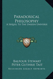 Paradoxical Philosophy: A Sequel to the Unseen Universe by Balfour Stewart